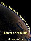 Great Alternative, The : Theism or Atheism