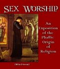 Sex Worship : Exposition of the Phallic Origin of Religion