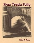 Free Trade Folly - Free Trade and its So-Called Sophisms