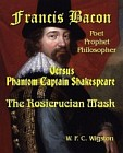 Francis Bacon: Poet, Prophet, Philosopher: Phantom Captain Shakespeare the Rosicrucian Mask